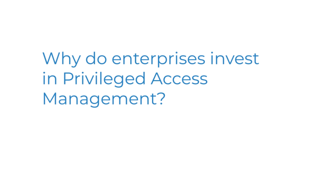Why do organizations invest in privileged access management?
